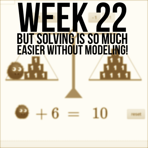 "Week 22 – ""But Solving 1-Step Equations Is So Much Easier Without Modeling It!"""