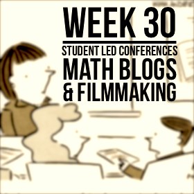 Week 30 – Student Led Conferences, Math Blogs, & Filmmaking