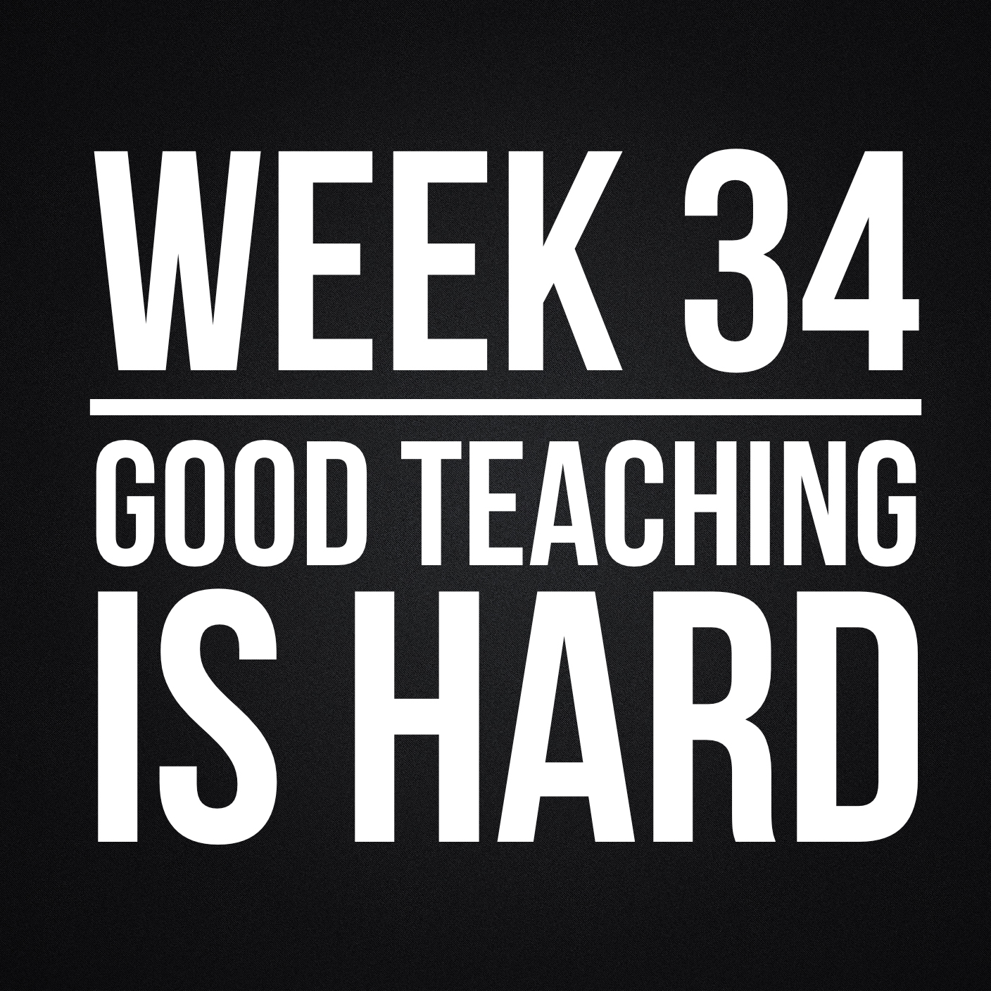 Week 34 – Good Teaching Is Hard