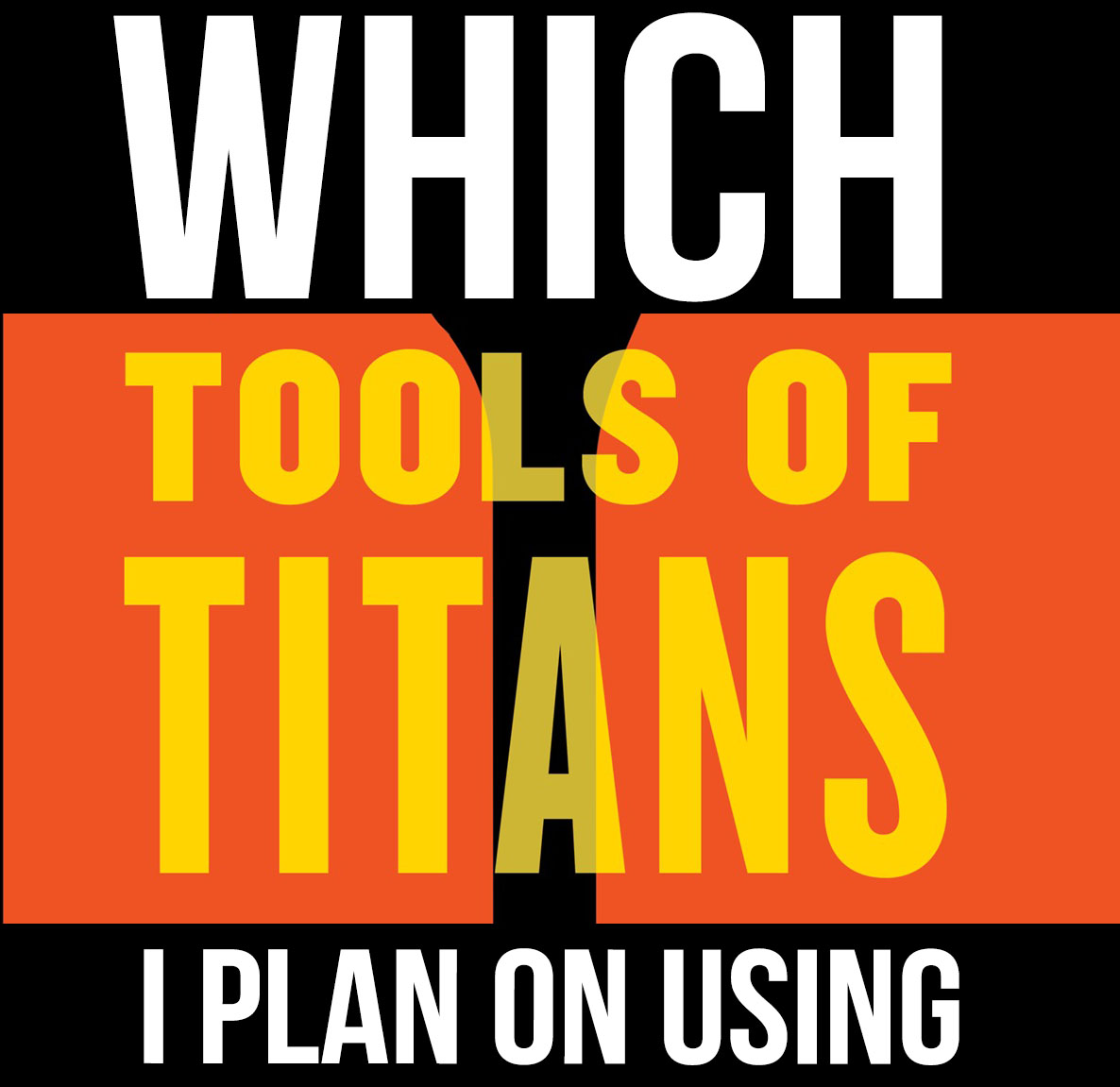 Which Tools of Titans I Plan To Use