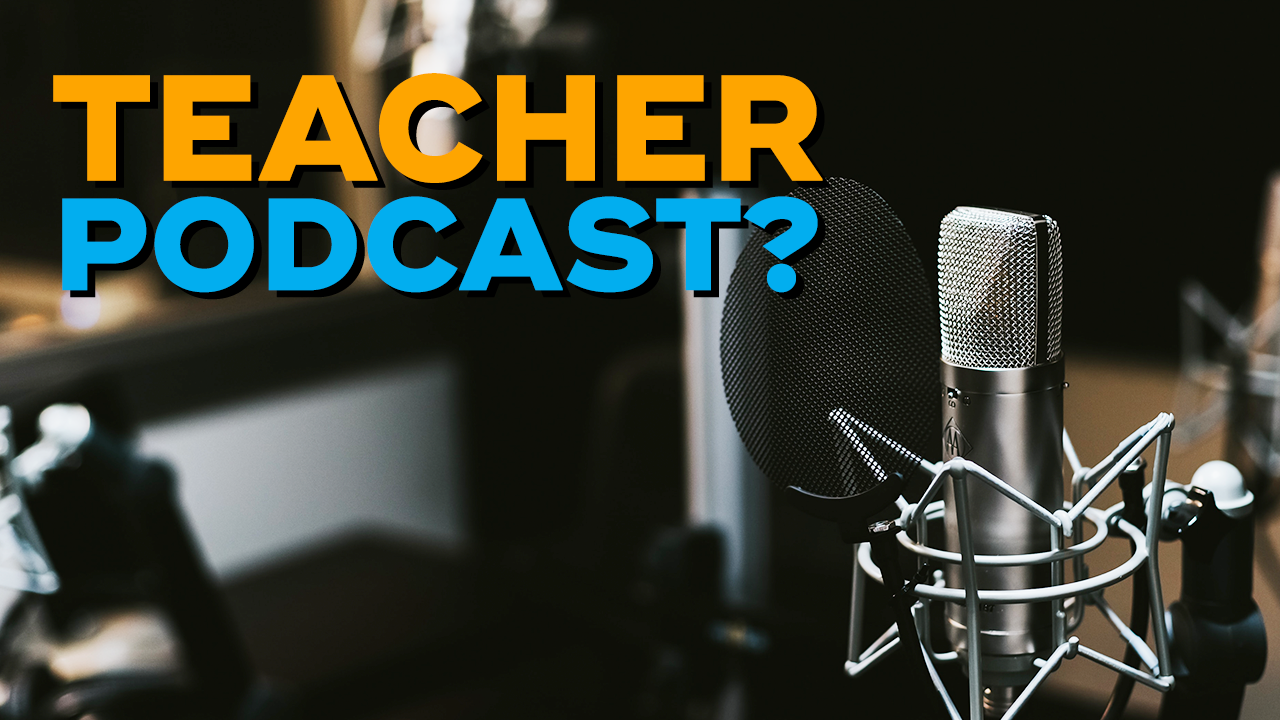 Should You Start Your Own Teacher Podcast?